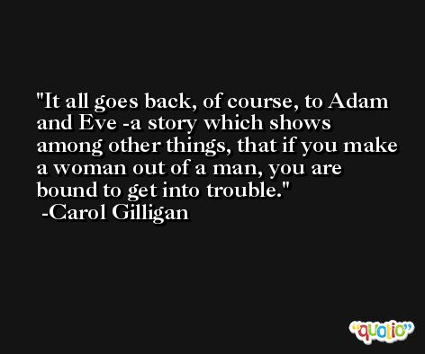 It all goes back, of course, to Adam and Eve -a story which shows among other things, that if you make a woman out of a man, you are bound to get into trouble. -Carol Gilligan