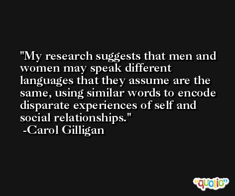 My research suggests that men and women may speak different languages that they assume are the same, using similar words to encode disparate experiences of self and social relationships. -Carol Gilligan