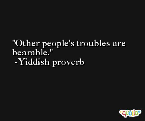 Other people's troubles are bearable.  -Yiddish proverb
