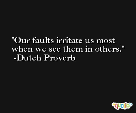 Our faults irritate us most when we see them in others.  -Dutch Proverb
