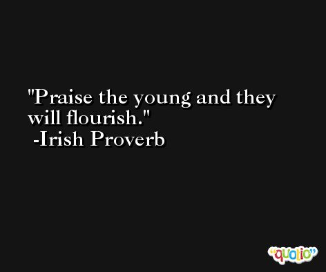 Praise the young and they will flourish. -Irish Proverb