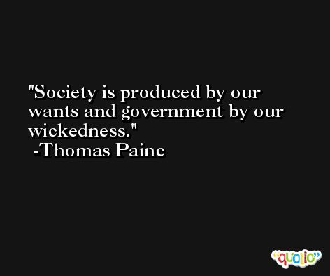 Society is produced by our wants and government by our wickedness. -Thomas Paine