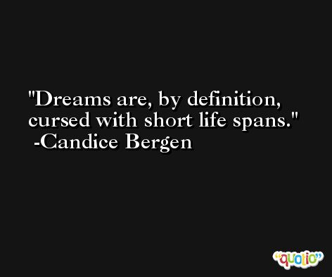 Dreams are, by definition, cursed with short life spans. -Candice Bergen