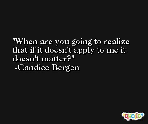 When are you going to realize that if it doesn't apply to me it doesn't matter? -Candice Bergen