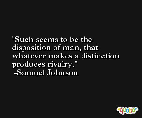 Such seems to be the disposition of man, that whatever makes a distinction produces rivalry.  -Samuel Johnson