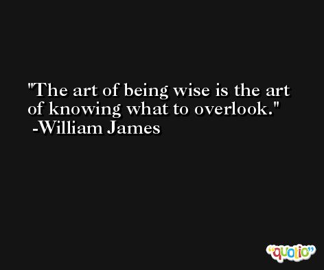 The art of being wise is the art of knowing what to overlook.  -William James