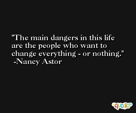 The main dangers in this life are the people who want to change everything - or nothing.  -Nancy Astor