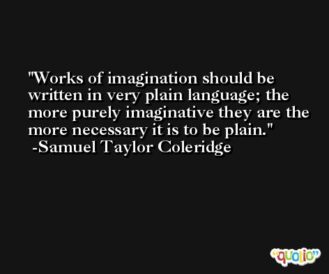 Works of imagination should be written in very plain language; the more purely imaginative they are the more necessary it is to be plain. -Samuel Taylor Coleridge