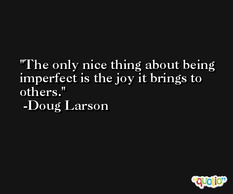The only nice thing about being imperfect is the joy it brings to others. -Doug Larson