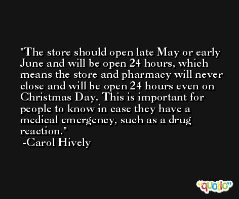 The store should open late May or early June and will be open 24 hours, which means the store and pharmacy will never close and will be open 24 hours even on Christmas Day. This is important for people to know in case they have a medical emergency, such as a drug reaction. -Carol Hively