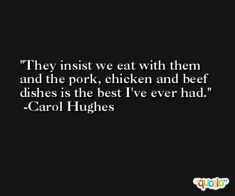 They insist we eat with them and the pork, chicken and beef dishes is the best I've ever had. -Carol Hughes