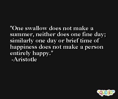 One swallow does not make a summer, neither does one fine day; similarly one day or brief time of happiness does not make a person entirely happy. -Aristotle