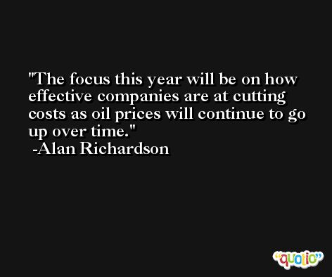 The focus this year will be on how effective companies are at cutting costs as oil prices will continue to go up over time. -Alan Richardson