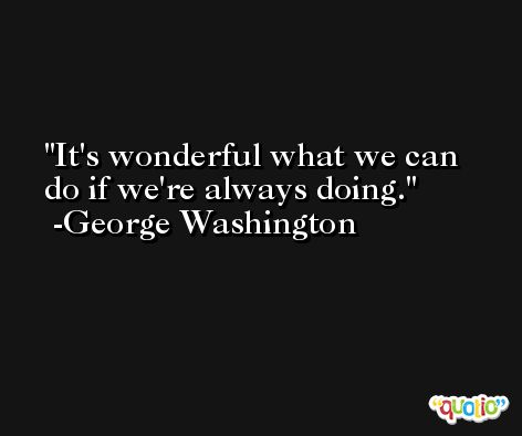 It's wonderful what we can do if we're always doing. -George Washington