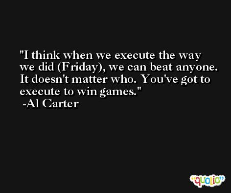 I think when we execute the way we did (Friday), we can beat anyone. It doesn't matter who. You've got to execute to win games. -Al Carter