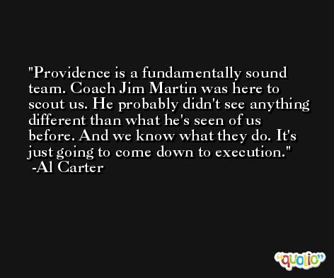 Providence is a fundamentally sound team. Coach Jim Martin was here to scout us. He probably didn't see anything different than what he's seen of us before. And we know what they do. It's just going to come down to execution. -Al Carter