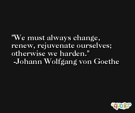 We must always change, renew, rejuvenate ourselves; otherwise we harden. -Johann Wolfgang von Goethe