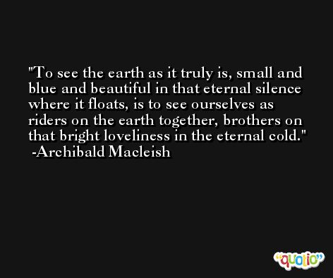 To see the earth as it truly is, small and blue and beautiful in that eternal silence where it floats, is to see ourselves as riders on the earth together, brothers on that bright loveliness in the eternal cold. -Archibald Macleish