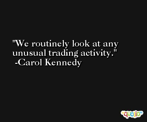 We routinely look at any unusual trading activity. -Carol Kennedy