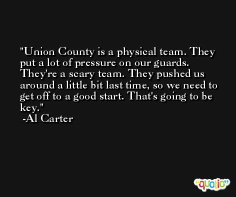 Union County is a physical team. They put a lot of pressure on our guards. They're a scary team. They pushed us around a little bit last time, so we need to get off to a good start. That's going to be key. -Al Carter