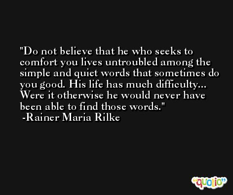 Do not believe that he who seeks to comfort you lives untroubled among the simple and quiet words that sometimes do you good. His life has much difficulty... Were it otherwise he would never have been able to find those words. -Rainer Maria Rilke