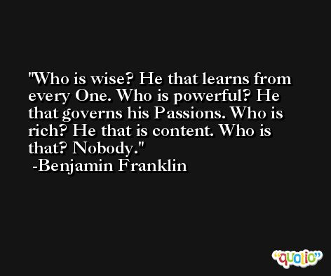 Who is wise? He that learns from every One. Who is powerful? He that governs his Passions. Who is rich? He that is content. Who is that? Nobody. -Benjamin Franklin