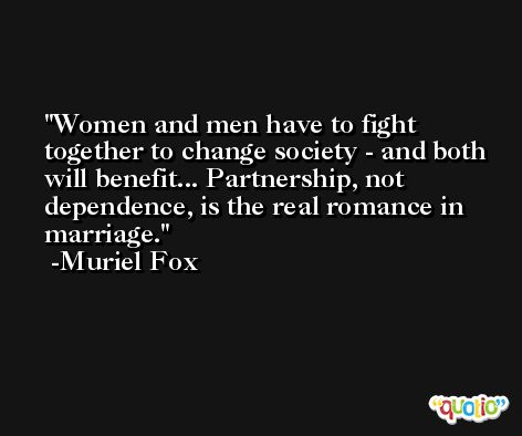 Women and men have to fight together to change society - and both will benefit... Partnership, not dependence, is the real romance in marriage. -Muriel Fox