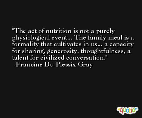 The act of nutrition is not a purely physiological event... The family meal is a formality that cultivates in us... a capacity for sharing, generosity, thoughtfulness, a talent for civilized conversation. -Francine Du Plessix Gray