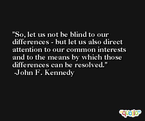 So, let us not be blind to our differences - but let us also direct attention to our common interests and to the means by which those differences can be resolved. -John F. Kennedy