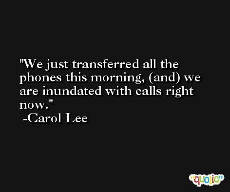 We just transferred all the phones this morning, (and) we are inundated with calls right now. -Carol Lee