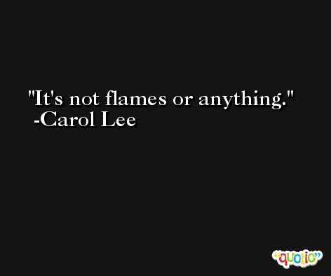 It's not flames or anything. -Carol Lee