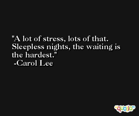 A lot of stress, lots of that. Sleepless nights, the waiting is the hardest. -Carol Lee