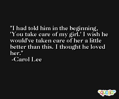 I had told him in the beginning, 'You take care of my girl.' I wish he would've taken care of her a little better than this. I thought he loved her. -Carol Lee