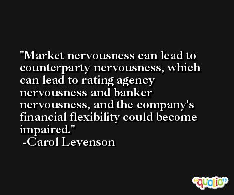 Market nervousness can lead to counterparty nervousness, which can lead to rating agency nervousness and banker nervousness, and the company's financial flexibility could become impaired. -Carol Levenson