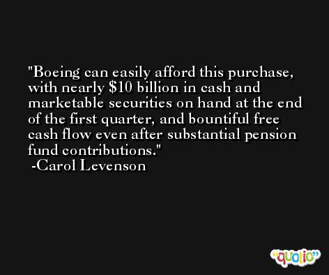 Boeing can easily afford this purchase, with nearly $10 billion in cash and marketable securities on hand at the end of the first quarter, and bountiful free cash flow even after substantial pension fund contributions. -Carol Levenson