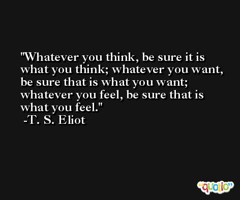 Whatever you think, be sure it is what you think; whatever you want, be sure that is what you want; whatever you feel, be sure that is what you feel. -T. S. Eliot