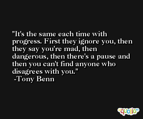 It's the same each time with progress. First they ignore you, then they say you're mad, then dangerous, then there's a pause and then you can't find anyone who disagrees with you. -Tony Benn