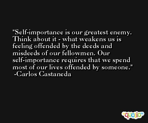 Self-importance is our greatest enemy. Think about it - what weakens us is feeling offended by the deeds and misdeeds of our fellowmen. Our self-importance requires that we spend most of our lives offended by someone. -Carlos Castaneda