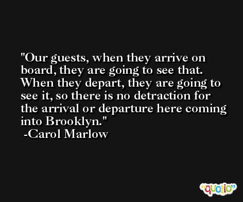 Our guests, when they arrive on board, they are going to see that. When they depart, they are going to see it, so there is no detraction for the arrival or departure here coming into Brooklyn. -Carol Marlow