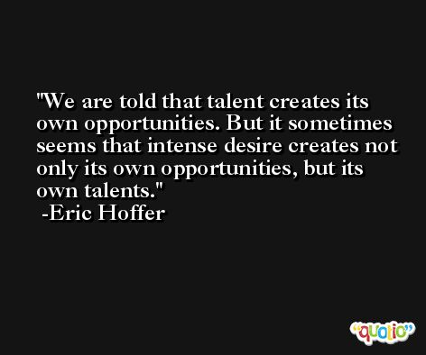 We are told that talent creates its own opportunities. But it sometimes seems that intense desire creates not only its own opportunities, but its own talents. -Eric Hoffer