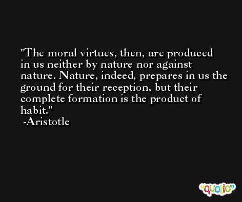 The moral virtues, then, are produced in us neither by nature nor against nature. Nature, indeed, prepares in us the ground for their reception, but their complete formation is the product of habit. -Aristotle
