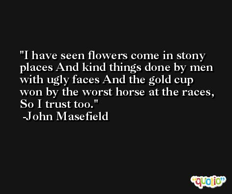 I have seen flowers come in stony places And kind things done by men with ugly faces And the gold cup won by the worst horse at the races, So I trust too. -John Masefield