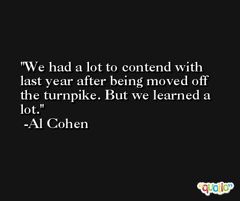 We had a lot to contend with last year after being moved off the turnpike. But we learned a lot. -Al Cohen