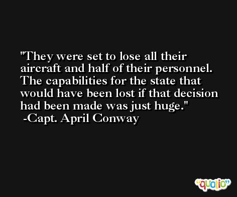 They were set to lose all their aircraft and half of their personnel. The capabilities for the state that would have been lost if that decision had been made was just huge. -Capt. April Conway