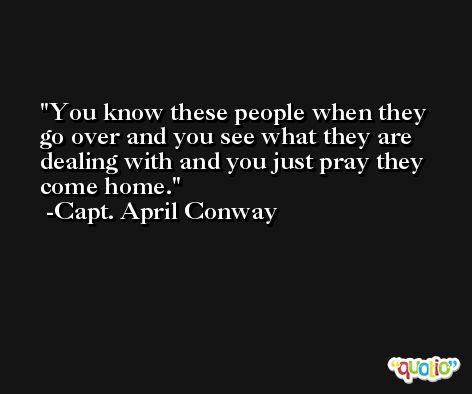 You know these people when they go over and you see what they are dealing with and you just pray they come home. -Capt. April Conway