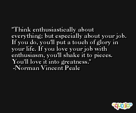 Think enthusiastically about everything; but especially about your job. If you do, you'll put a touch of glory in your life. If you love your job with enthusiasm, you'll shake it to pieces. You'll love it into greatness. -Norman Vincent Peale