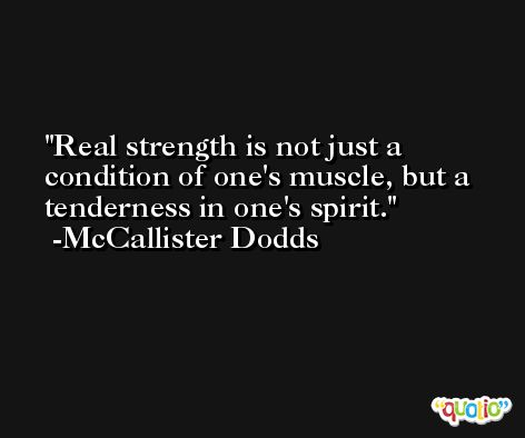 Real strength is not just a condition of one's muscle, but a tenderness in one's spirit. -McCallister Dodds