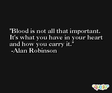 Blood is not all that important. It's what you have in your heart and how you carry it. -Alan Robinson