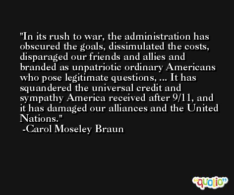 In its rush to war, the administration has obscured the goals, dissimulated the costs, disparaged our friends and allies and branded as unpatriotic ordinary Americans who pose legitimate questions, ... It has squandered the universal credit and sympathy America received after 9/11, and it has damaged our alliances and the United Nations. -Carol Moseley Braun
