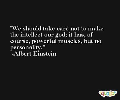 We should take care not to make the intellect our god; it has, of course, powerful muscles, but no personality. -Albert Einstein